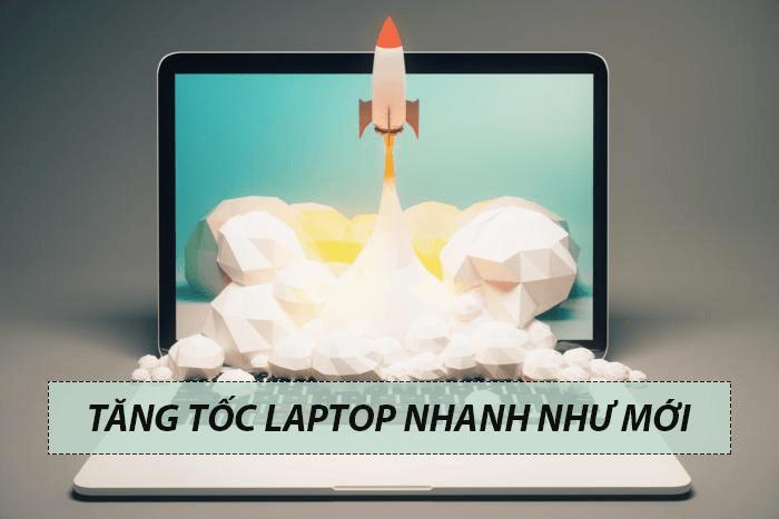 Hướng dẫn cách tăng tốc laptop nhanh như vừa mới mua